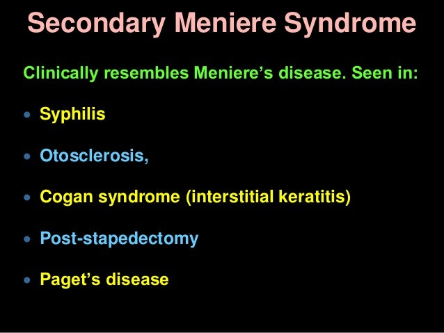 Secondary Meniere Syndrome Clinically resembles Meniere's disease. Seen in:  Syphilis  Otosclerosis,  Cogan syndrome (i...
