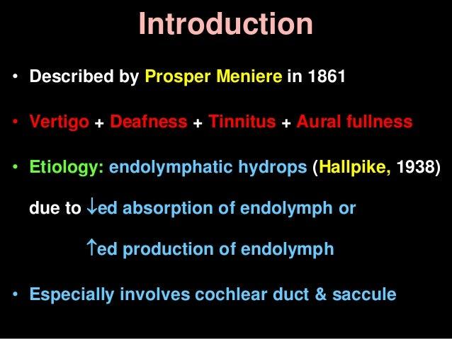 Introduction • Described by Prosper Meniere in 1861 • Vertigo + Deafness + Tinnitus + Aural fullness • Etiology: endolymph...