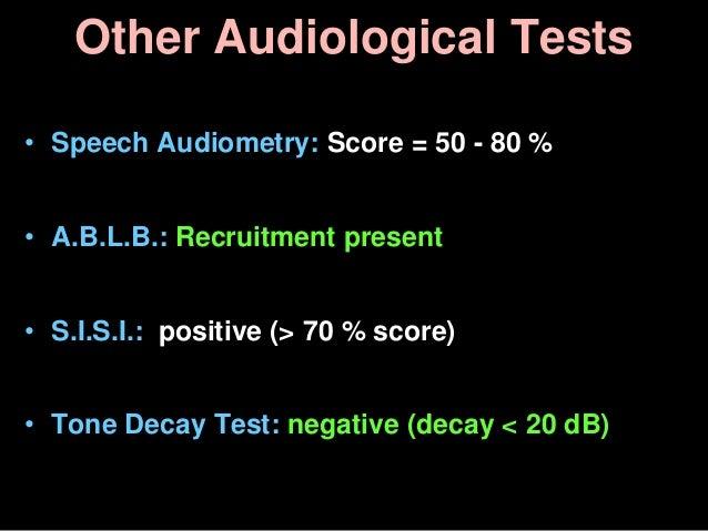 Other Audiological Tests • Speech Audiometry: Score = 50 - 80 % • A.B.L.B.: Recruitment present • S.I.S.I.: positive (> 70...