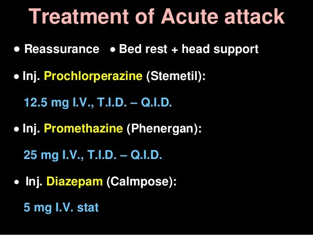 Treatment of Acute attack  Reassurance  Bed rest + head support  Inj. Prochlorperazine (Stemetil): 12.5 mg I.V., T.I.D....