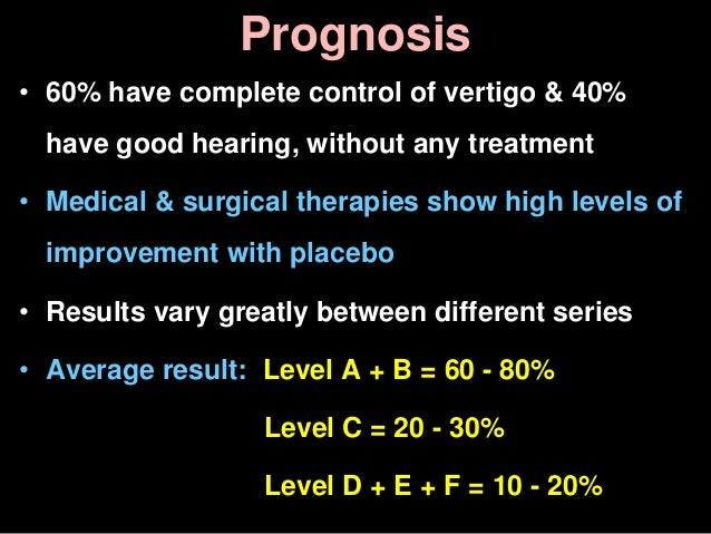 Prognosis • 60% have complete control of vertigo & 40% have good hearing, without any treatment • Medical & surgical thera...