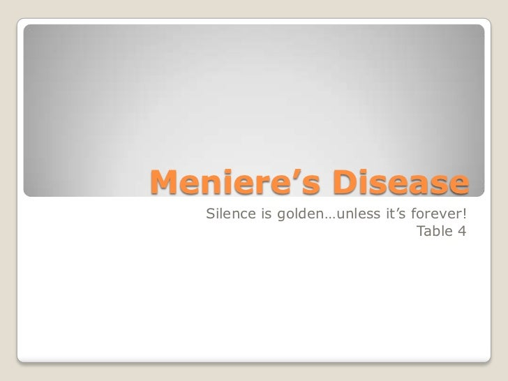 Meniere's Disease   Silence is golden…unless it's forever!                                  Table 4