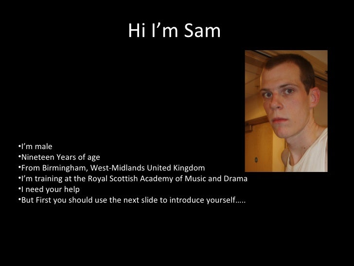 Hi I'm Sam  <ul><li>I'm male </li></ul><ul><li>Nineteen Years of age </li></ul><ul><li>From Birmingham, West-Midlands Unit...