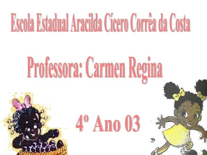 Escola Estadual Aracilda Cícero Corrêa da Costa Professora: Carmen Regina 4º Ano 03