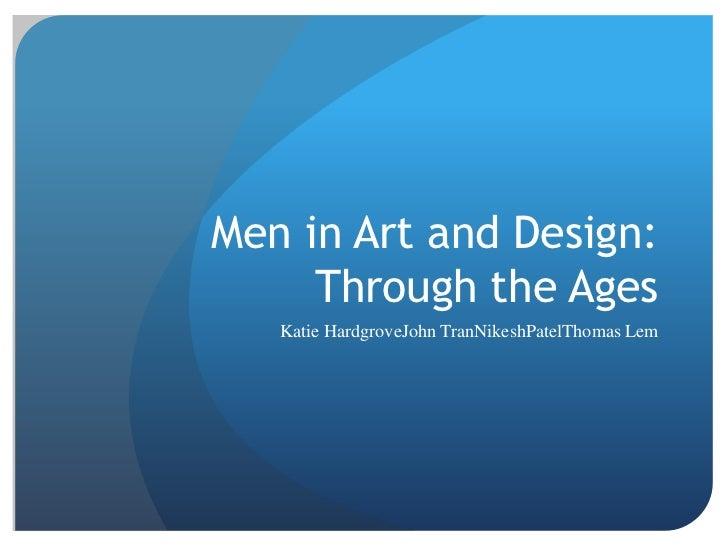 Men in Art and Design: Through the Ages<br />Katie HardgroveJohn TranNikeshPatelThomas Lem<br />