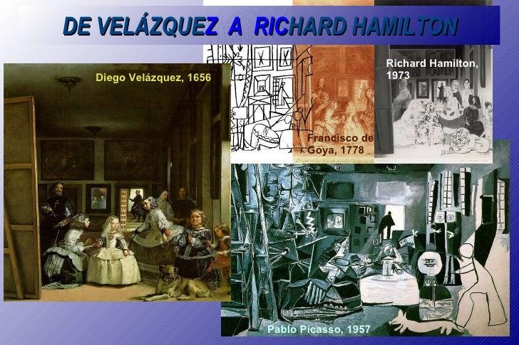 DE VELÁZQUE Z  A  RIC HARD HAMILTON Diego Velázquez, 1656 Pablo Picasso, 1957 Francisco de Goya, 1778 Richard Hamilton, 1973