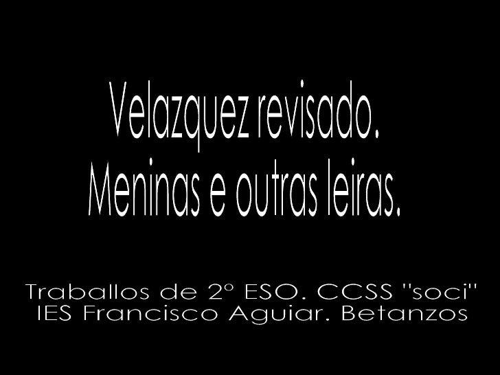 "Velazquez revisado. Meninas e outras leiras. Traballos de 2º ESO. CCSS ""soci"" IES Francisco Aguiar. Betanzos"