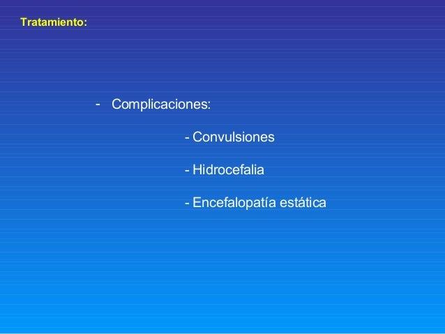 Tratamiento: - Complicaciones: - Convulsiones - Hidrocefalia - Encefalopatía estática
