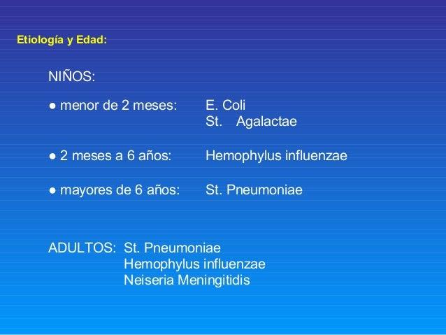 Etiología y Edad: NIÑOS: ● menor de 2 meses: E. Coli St. Agalactae ● 2 meses a 6 años: Hemophylus influenzae ● mayores de ...