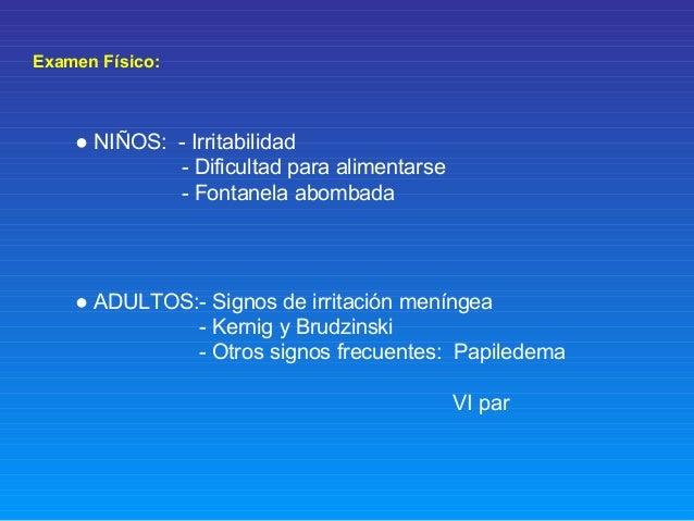 Examen Físico: ● NIÑOS: - Irritabilidad - Dificultad para alimentarse - Fontanela abombada ● ADULTOS:- Signos de irritació...