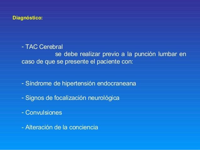 Diagnóstico: - TAC Cerebral se debe realizar previo a la punción lumbar en caso de que se presente el paciente con: - Sínd...