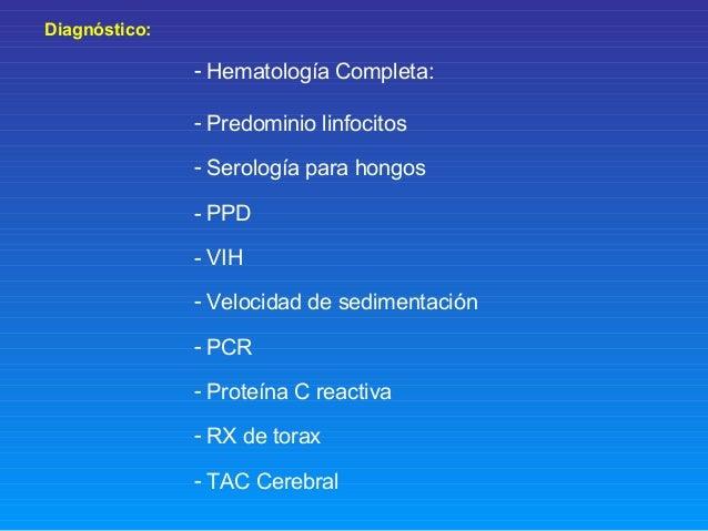 Diagnóstico: - Hematología Completa: - Predominio linfocitos - Serología para hongos - PPD - VIH - Velocidad de sedimentac...