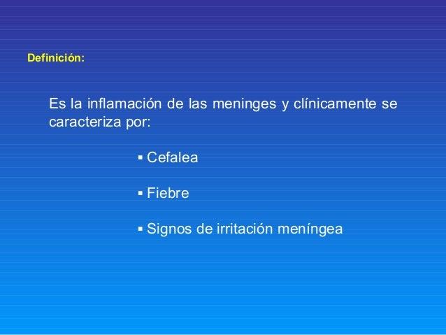 Definición: Es la inflamación de las meninges y clínicamente se caracteriza por: ▪ Cefalea ▪ Fiebre ▪ Signos de irritación...