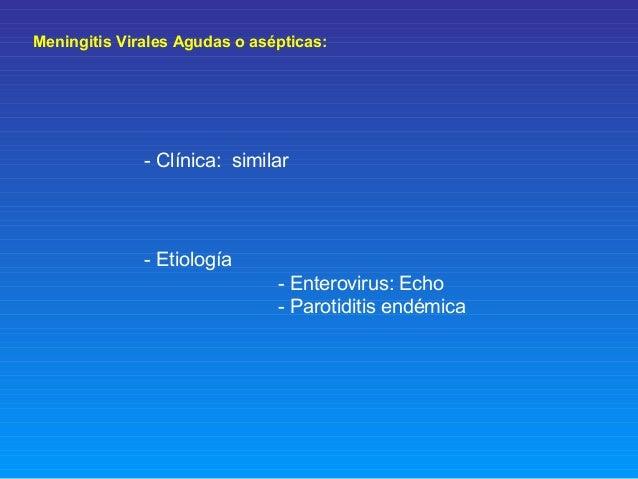 Meningitis Virales Agudas o asépticas: - Clínica: similar - Etiología - Enterovirus: Echo - Parotiditis endémica