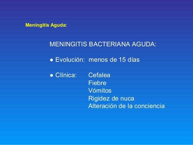 Meningitis Aguda: MENINGITIS BACTERIANA AGUDA: ● Evolución: menos de 15 días ● Clínica: Cefalea Fiebre Vómitos Rigidez de ...