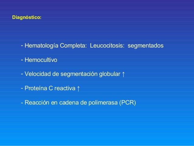 Diagnóstico: - Hematología Completa: Leucocitosis: segmentados - Hemocultivo - Velocidad de segmentación globular ↑ - Prot...