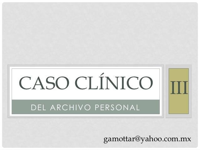 CASO CLÍNICO III DEL ARCHIVO PERSONAL              gamottar@yahoo.com.mx