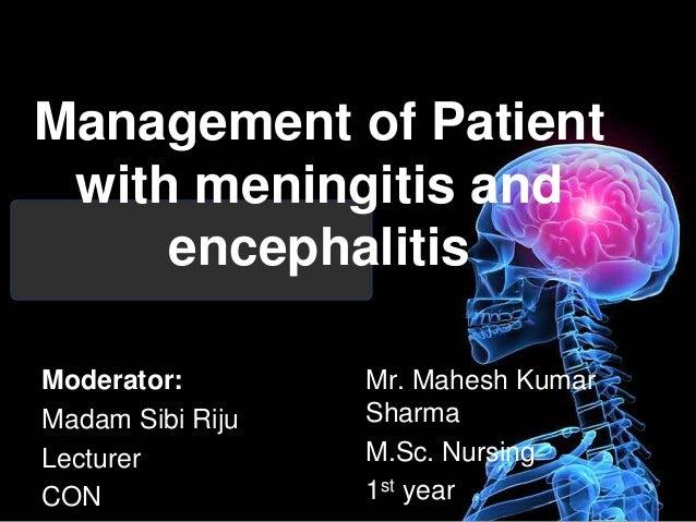 Management of Patient with meningitis and encephalitis Moderator: Madam Sibi Riju Lecturer CON Mr. Mahesh Kumar Sharma M.S...