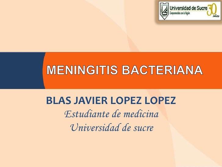 MENINGITIS BACTERIANA <br />BLAS JAVIER LOPEZ LOPEZ<br />Estudiante de medicina<br />Universidad de sucre <br />