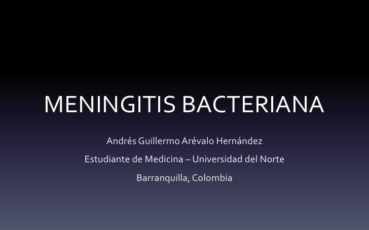 MENINGITIS BACTERIANA        Andrés Guillermo Arévalo Hernández   Estudiante de Medicina – Universidad del Norte          ...