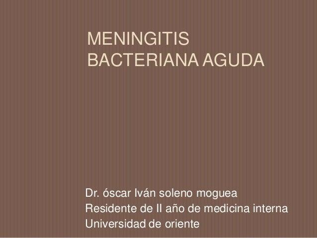 MENINGITIS BACTERIANA AGUDA Dr. óscar Iván soleno moguea Residente de II año de medicina interna Universidad de oriente