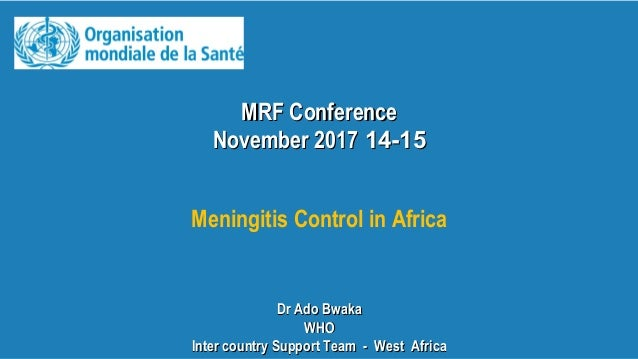 MRF ConferenceMRF Conference 14-1514-15November 2017November 2017 Meningitis Control in Africa Dr Ado BwakaDr Ado Bwaka WH...