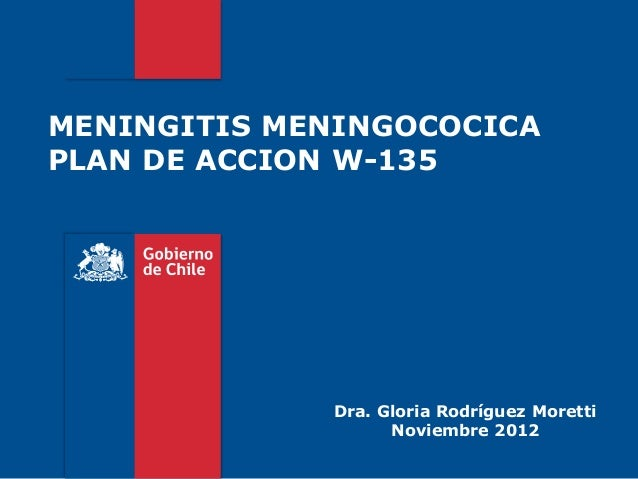 MENINGITIS MENINGOCOCICAPLAN DE ACCION W-135Dra. Gloria Rodríguez MorettiNoviembre 2012