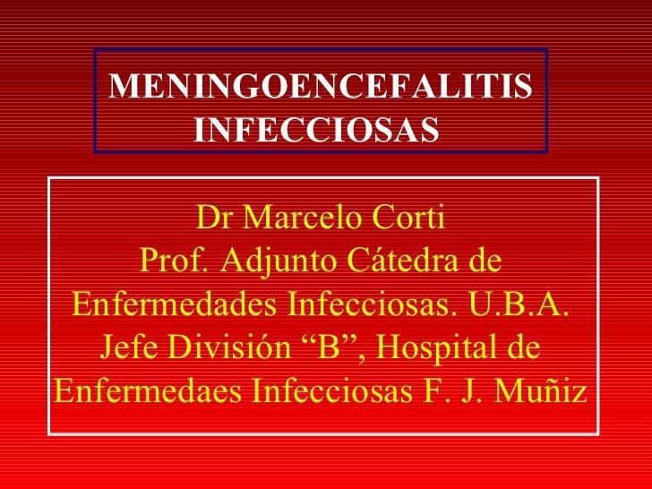 MENINGOENCEFALITIS      INFECCIOSAS          Dr Marcelo Corti      Prof. Adjunto Cátedra de Enfermedades Infecciosas. U.B....