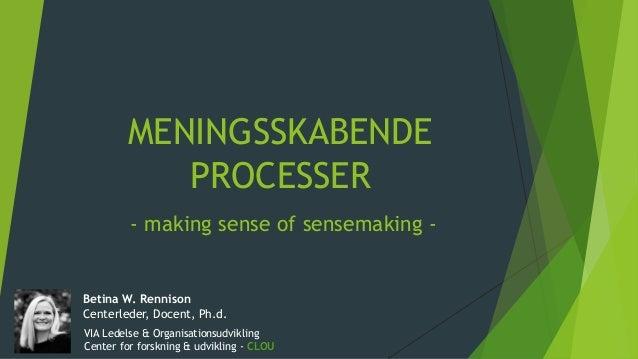MENINGSSKABENDE PROCESSER - making sense of sensemaking - Betina W. Rennison Centerleder, Docent, Ph.d. VIA Ledelse & Orga...