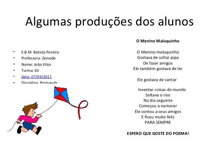 Algumas produções dos alunos <ul><li>E.B.M  Batista Pereira </li></ul><ul><li>Professora: Zeneide </li></ul><ul><li>Nome: ...