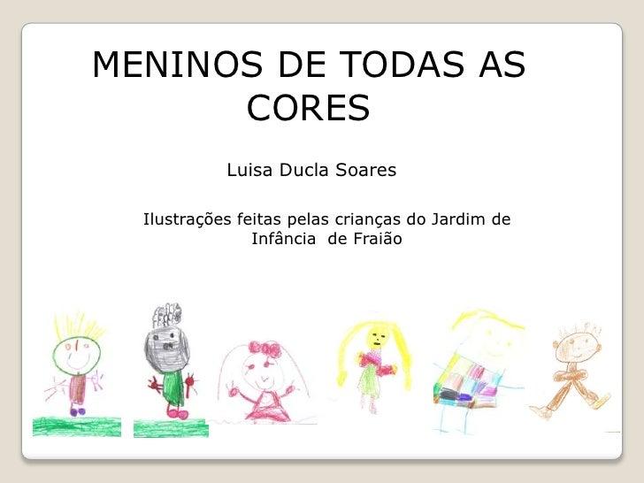 MENINOS DE TODAS AS CORES<br />LuisaDucla Soares<br />Ilustrações feitas pelas crianças do Jardim de Infância  de Fraião<b...