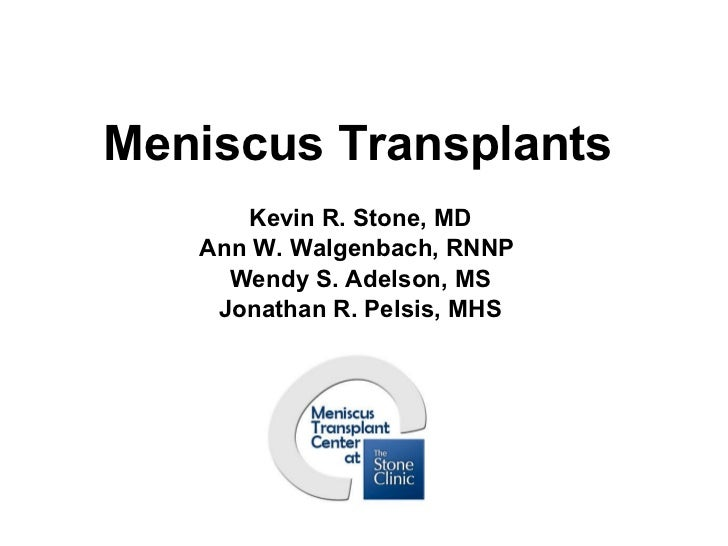Meniscus Transplants Kevin R. Stone, MD Ann W. Walgenbach, RNNP  Wendy S. Adelson, MS Jonathan R. Pelsis, MHS Stone Resear...