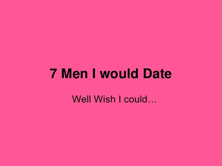 7 Men I would Date <br />Well Wish I could… <br />