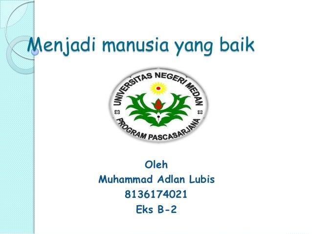 Menjadi manusia yang baik Oleh Muhammad Adlan Lubis 8136174021 Eks B-2