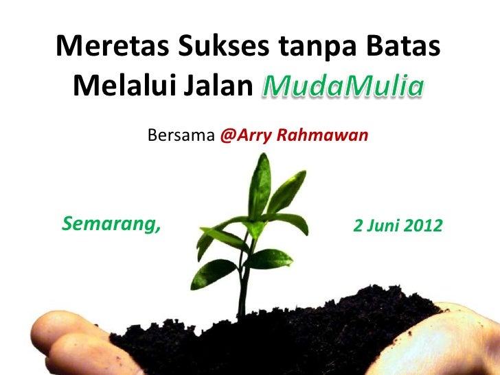 Meretas Sukses tanpa Batas Melalui Jalan       Bersama @Arry RahmawanSemarang,                  2 Juni 2012
