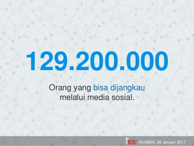 129.200.000 Orang yang bisa dijangkau melalui media sosial. @SABDA, 20 Januari 2017