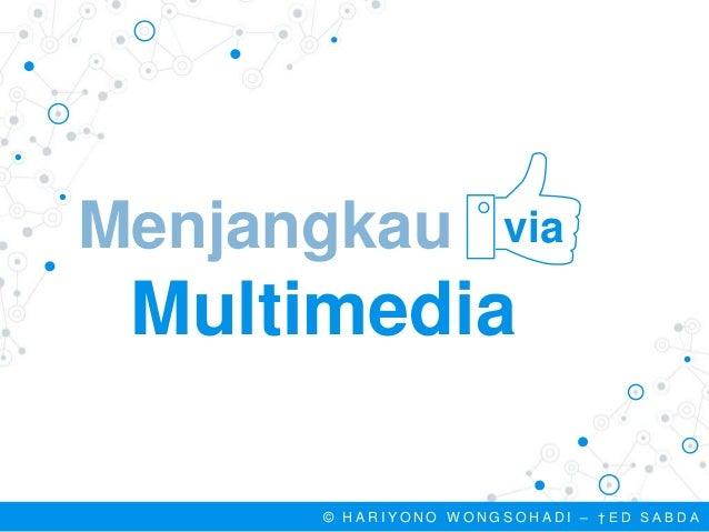 Menjangkau the Multimedia via © H A R I Y O N O W O N G S O H A D I – † E D S A B D A