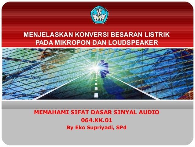 MENJELASKAN KONVERSI BESARAN LISTRIKPADA MIKROPON DAN LOUDSPEAKERMEMAHAMI SIFAT DASAR SINYAL AUDIO064.KK.01By Eko Supriyad...