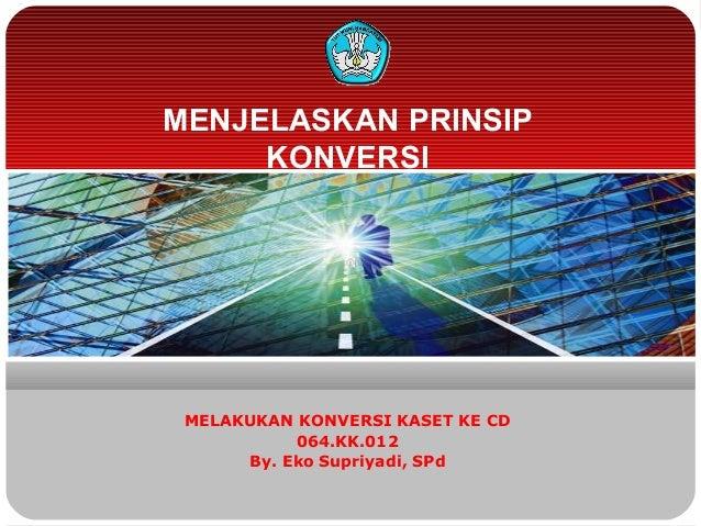 MENJELASKAN PRINSIPKONVERSIMELAKUKAN KONVERSI KASET KE CD064.KK.012By. Eko Supriyadi, SPd
