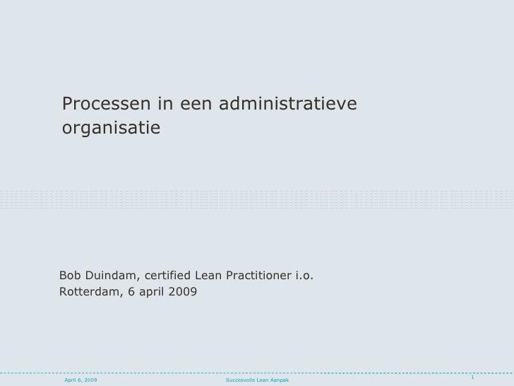 <ul><li>Processen in een administratieve </li></ul><ul><li>organisatie </li></ul>April 6, 2009 Succesvolle Lean Aanpak Bob...