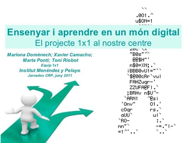 Ensenyar i aprendre en un món digital El projecte 1x1 al nostre centre Mariona Domènech; Xavier Camacho; Marta Ponti; Toni...