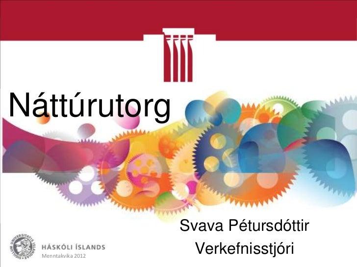Náttúrutorg                     Svava Pétursdóttir  Menntakvika 2012                       Verkefnisstjóri