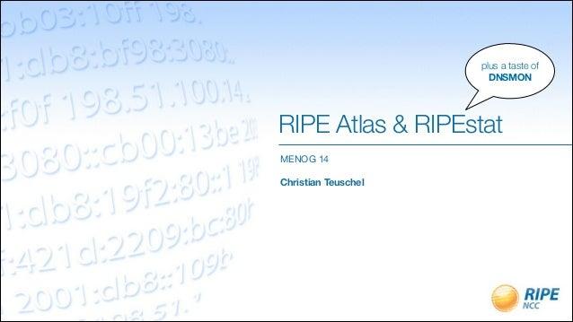 RIPE Atlas & RIPEstat MENOG 14  ! Christian Teuschel plus a taste of DNSMON