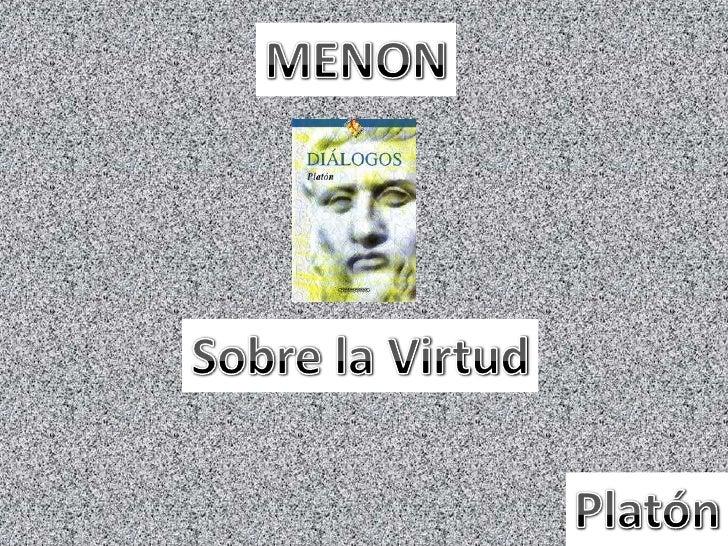 Exposición de Menon                    Refutacion de Socrates:   Virtud del hombre                  Solo se va en busca de...