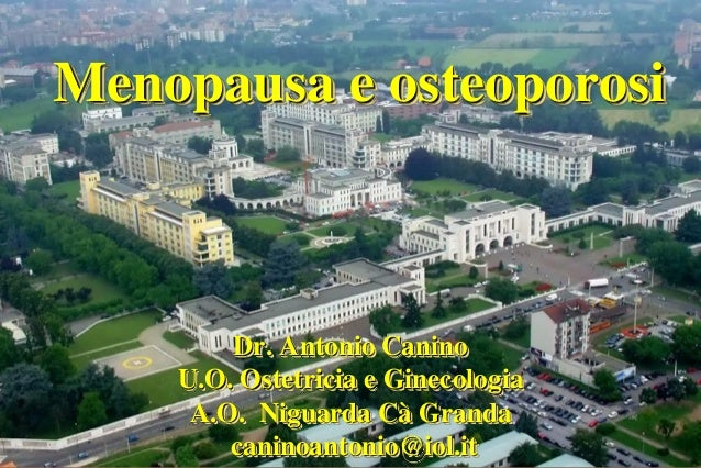 Menopausa e osteoporosi  Dr. Antonio Canino U.O. Ostetricia e Ginecologia A.O. Niguarda Cà Granda caninoantonio@iol.it