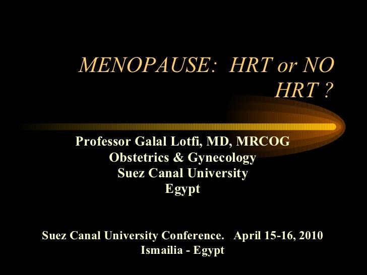 MENOPAUSE:  HRT or NO HRT ? <ul><li>Professor Galal Lotfi, MD, MRCOG </li></ul><ul><li>Obstetrics & Gynecology </li></ul><...