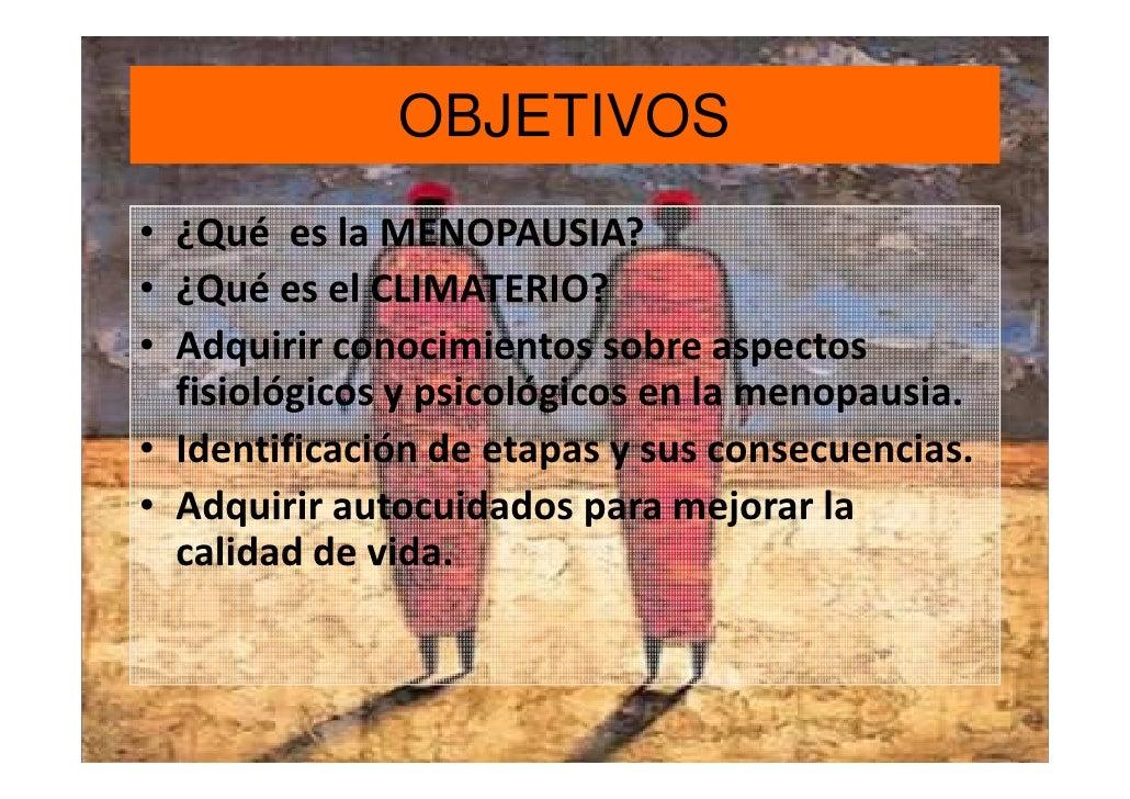 OBJETIVOS• ¿Qué es la MENOPAUSIA?• ¿Qué es el CLIMATERIO?• Adquirir conocimientos sobre aspectos  fisiológicos y psicológi...