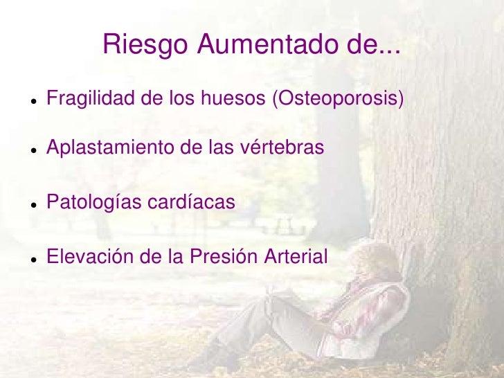 Riesgo Aumentado de...   Fragilidad de los huesos (Osteoporosis)   Aplastamiento de las vértebras   Patologías cardíaca...
