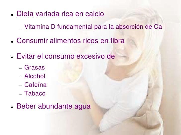    Dieta variada rica en calcio      Vitamina D fundamental para la absorción de Ca   Consumir alimentos ricos en fibra...
