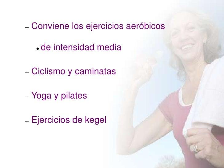 Conviene los ejercicios aeróbicos    de intensidad mediaCiclismo y caminatasYoga y pilatesEjercicios de kegel